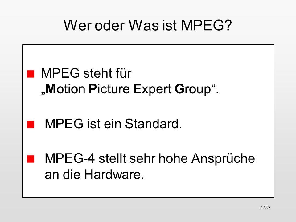 4/23 Wer oder Was ist MPEG? MPEG steht fürMotion Picture Expert Group. MPEG ist ein Standard. MPEG-4 stellt sehr hohe Ansprüche an die Hardware.