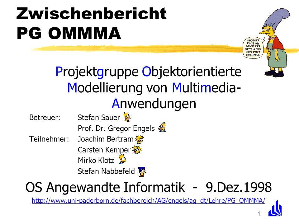 1 Zwischenbericht PG OMMMA Projektgruppe Objektorientierte Modellierung von Multimedia- Anwendungen Betreuer:Stefan Sauer Prof. Dr. Gregor Engels Teil