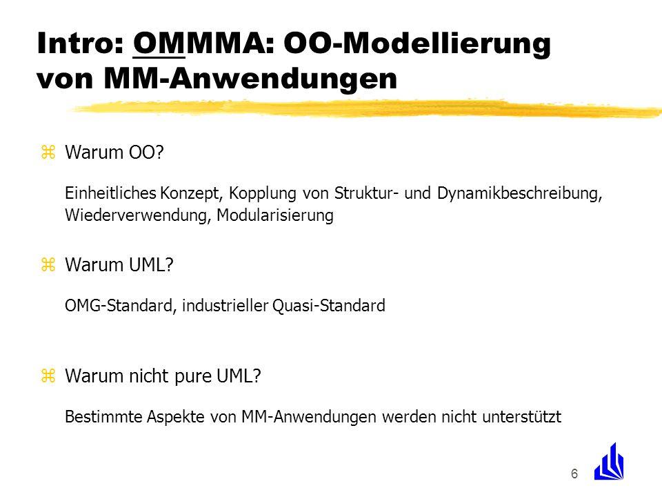 6 Intro: OMMMA: OO-Modellierung von MM-Anwendungen zWarum OO? Einheitliches Konzept, Kopplung von Struktur- und Dynamikbeschreibung, Wiederverwendung,