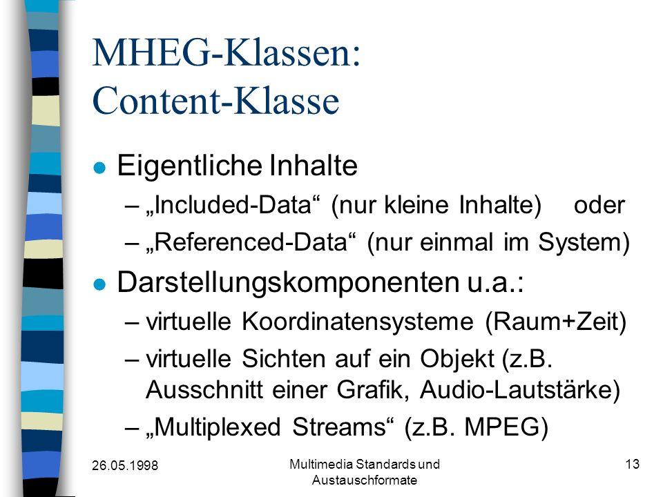 26.05.1998 Multimedia Standards und Austauschformate 13 MHEG-Klassen: Content-Klasse Eigentliche Inhalte –Included-Data (nur kleine Inhalte) oder –Referenced-Data (nur einmal im System) Darstellungskomponenten u.a.: –virtuelle Koordinatensysteme (Raum+Zeit) –virtuelle Sichten auf ein Objekt (z.B.