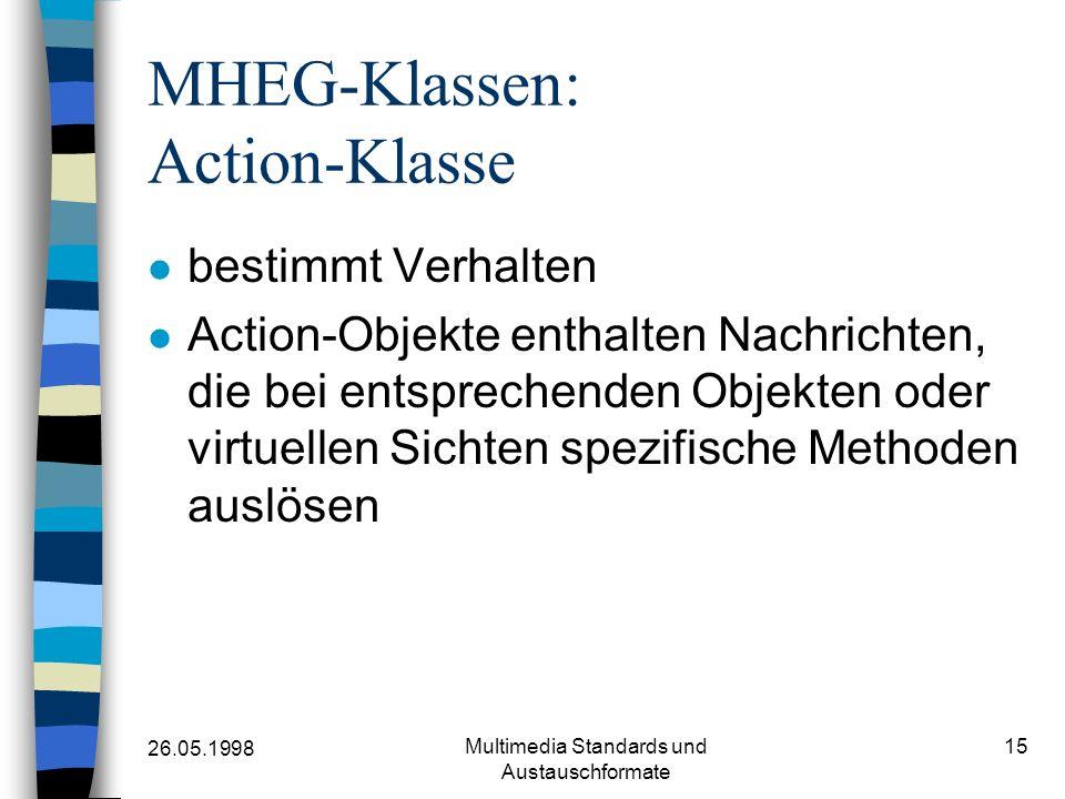26.05.1998 Multimedia Standards und Austauschformate 15 MHEG-Klassen: Action-Klasse bestimmt Verhalten Action-Objekte enthalten Nachrichten, die bei entsprechenden Objekten oder virtuellen Sichten spezifische Methoden auslösen