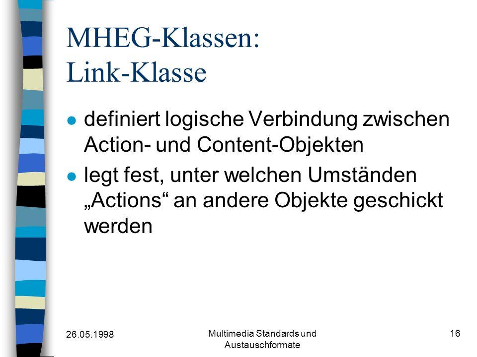 26.05.1998 Multimedia Standards und Austauschformate 16 MHEG-Klassen: Link-Klasse definiert logische Verbindung zwischen Action- und Content-Objekten legt fest, unter welchen UmständenActions an andere Objekte geschickt werden