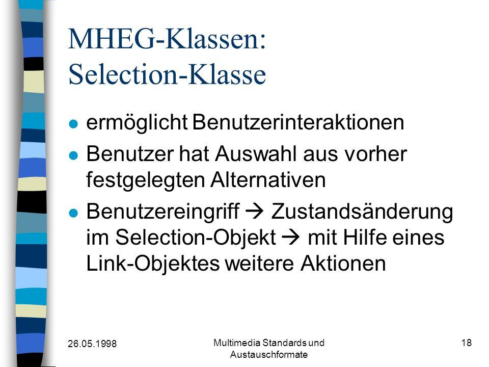 26.05.1998 Multimedia Standards und Austauschformate 18 MHEG-Klassen: Selection-Klasse ermöglicht Benutzerinteraktionen Benutzer hat Auswahl aus vorher festgelegten Alternativen Benutzereingriff Zustandsänderung im Selection-Objekt mit Hilfe eines Link-Objektes weitere Aktionen