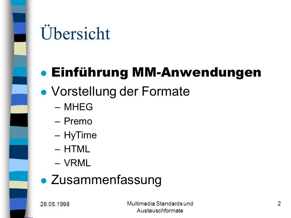 26.05.1998 Multimedia Standards und Austauschformate 2 Übersicht Einführung MM-Anwendungen Vorstellung der Formate –MHEG –Premo –HyTime –HTML –VRML Zusammenfassung