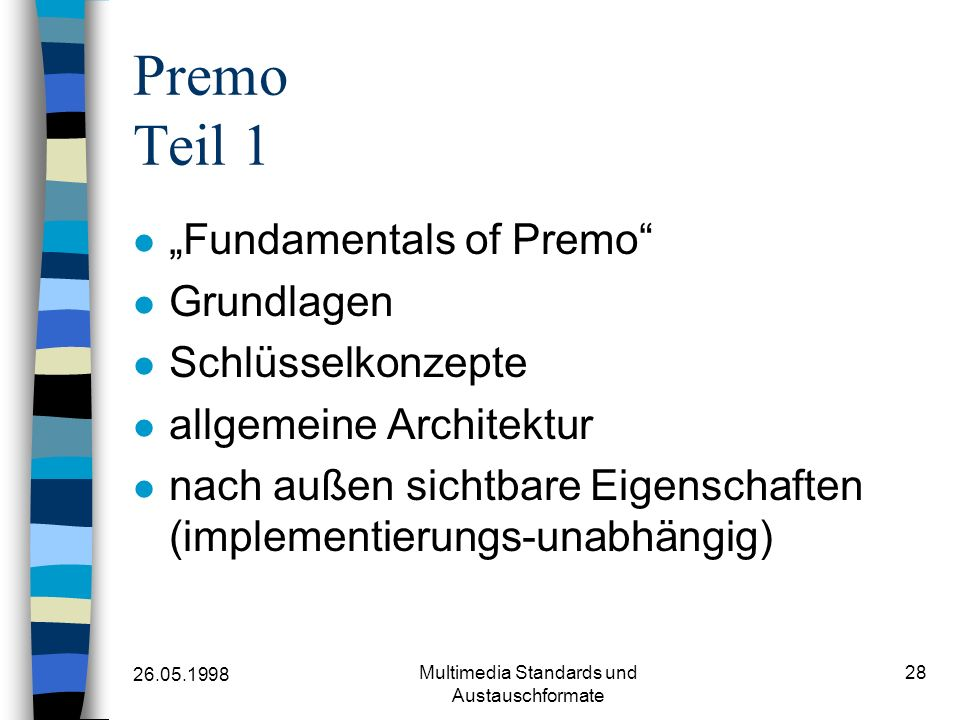 26.05.1998 Multimedia Standards und Austauschformate 28 Premo Teil 1 Fundamentals of Premo Grundlagen Schlüsselkonzepte allgemeine Architektur nach außen sichtbare Eigenschaften (implementierungs-unabhängig)