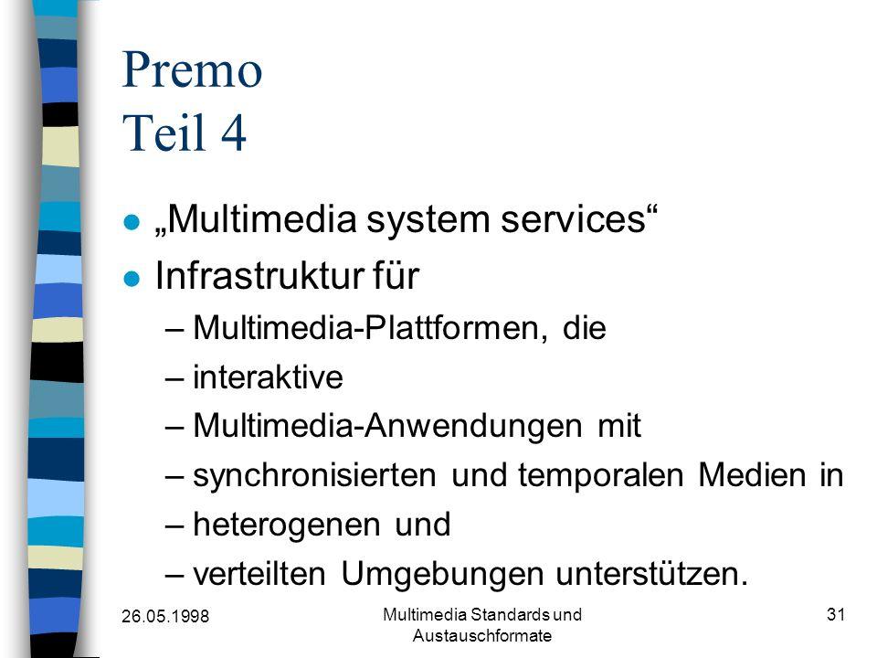26.05.1998 Multimedia Standards und Austauschformate 31 Premo Teil 4 Multimedia system services Infrastruktur für –Multimedia-Plattformen, die –interaktive –Multimedia-Anwendungen mit –synchronisierten und temporalen Medien in –heterogenen und –verteilten Umgebungen unterstützen.