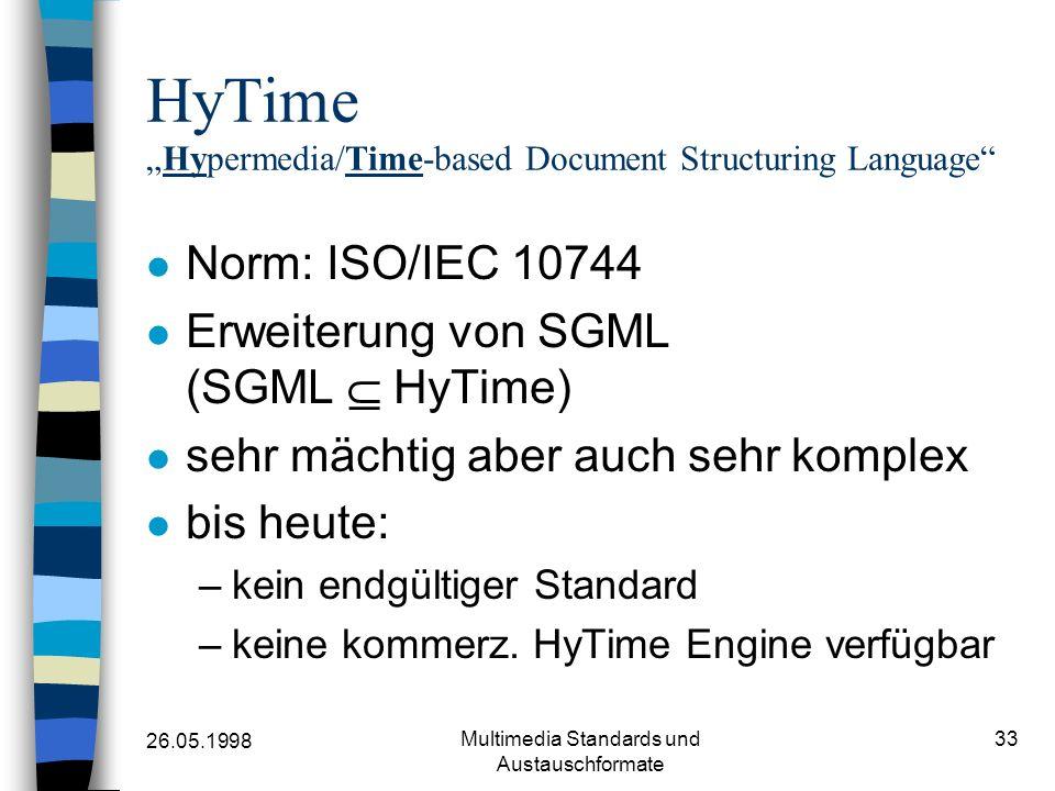 26.05.1998 Multimedia Standards und Austauschformate 33 HyTimeHypermedia/Time-based Document Structuring Language Norm: ISO/IEC 10744 Erweiterung von SGML (SGML HyTime) sehr mächtig aber auch sehr komplex bis heute: –kein endgültiger Standard –keine kommerz.