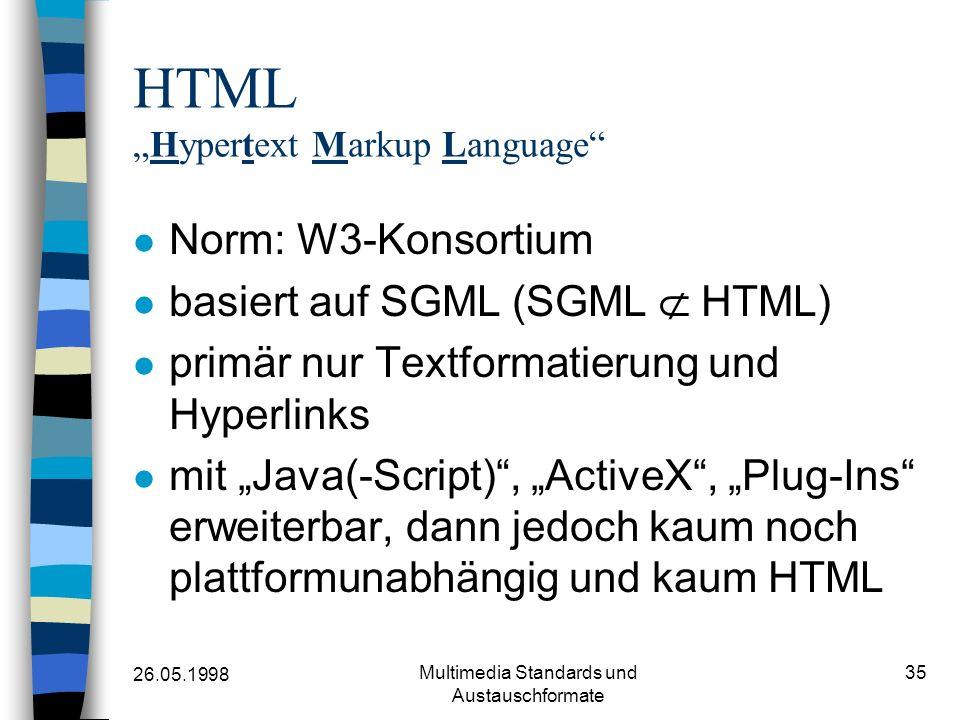 26.05.1998 Multimedia Standards und Austauschformate 35 HTMLHypertext Markup Language Norm: W3-Konsortium basiert auf SGML (SGML HTML) primär nur Textformatierung und Hyperlinks mit Java(-Script), ActiveX, Plug-Ins erweiterbar, dann jedoch kaum noch plattformunabhängig und kaum HTML