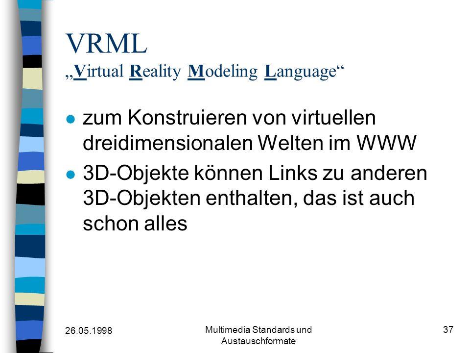 26.05.1998 Multimedia Standards und Austauschformate 37 VRMLVirtual Reality Modeling Language zum Konstruieren von virtuellen dreidimensionalen Welten im WWW 3D-Objekte können Links zu anderen 3D-Objekten enthalten, das ist auch schon alles