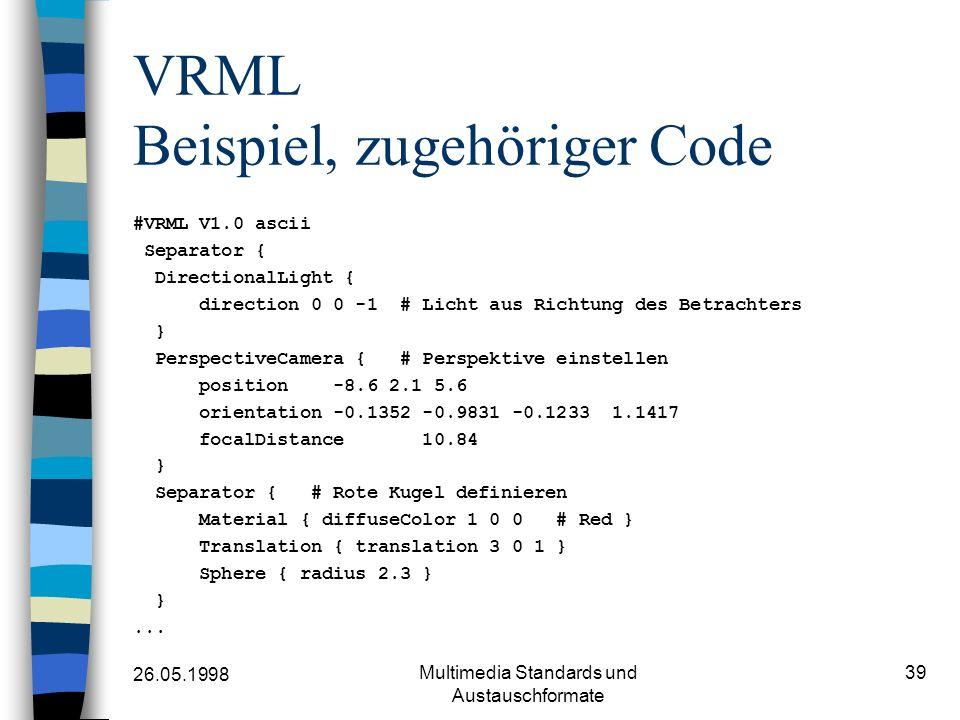 26.05.1998 Multimedia Standards und Austauschformate 39 VRML Beispiel, zugehöriger Code #VRML V1.0 ascii Separator { DirectionalLight { direction 0 0 -1 # Licht aus Richtung des Betrachters } PerspectiveCamera { # Perspektive einstellen position -8.6 2.1 5.6 orientation -0.1352 -0.9831 -0.1233 1.1417 focalDistance 10.84 } Separator { # Rote Kugel definieren Material { diffuseColor 1 0 0 # Red } Translation { translation 3 0 1 } Sphere { radius 2.3 } }...