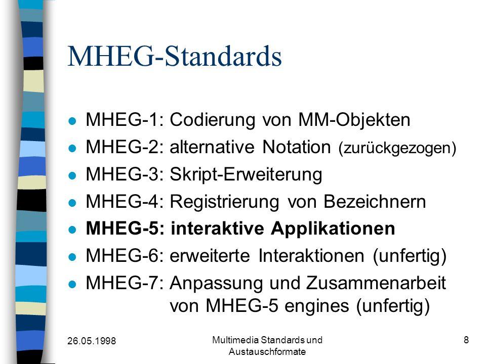 26.05.1998 Multimedia Standards und Austauschformate 8 MHEG-Standards MHEG-1: Codierung von MM-Objekten MHEG-2: alternative Notation (zurückgezogen) MHEG-3: Skript-Erweiterung MHEG-4: Registrierung von Bezeichnern MHEG-5: interaktive Applikationen MHEG-6: erweiterte Interaktionen (unfertig) MHEG-7: Anpassung und Zusammenarbeit von MHEG-5 engines (unfertig)