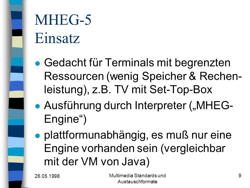 26.05.1998 Multimedia Standards und Austauschformate 9 MHEG-5 Einsatz Gedacht für Terminals mit begrenzten Ressourcen (wenig Speicher & Rechen- leistu