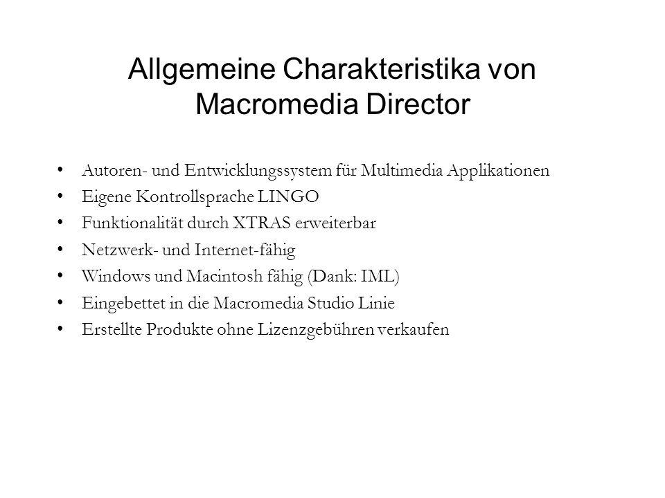 Allgemeine Charakteristika von Macromedia Director Autoren- und Entwicklungssystem für Multimedia Applikationen Eigene Kontrollsprache LINGO Funktionalität durch XTRAS erweiterbar Netzwerk- und Internet-fähig Windows und Macintosh fähig (Dank: IML) Eingebettet in die Macromedia Studio Linie Erstellte Produkte ohne Lizenzgebühren verkaufen