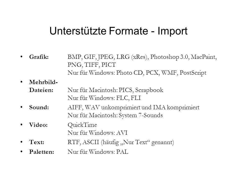 Unterstützte Formate - Import Grafik: BMP, GIF, JPEG, LRG (xRes), Photoshop 3.0, MacPaint, PNG, TIFF, PICT Nur für Windows: Photo CD, PCX, WMF, PostScript Mehrbild- Dateien: Nur für Macintosh: PICS, Scrapbook Nur für Windows: FLC, FLI Sound: AIFF, WAV unkomprimiert und IMA komprimiert Nur für Macintosh: System 7-Sounds Video:QuickTime Nur für Windows: AVI Text:RTF, ASCII (häufig Nur Text genannt) Paletten:Nur für Windows: PAL