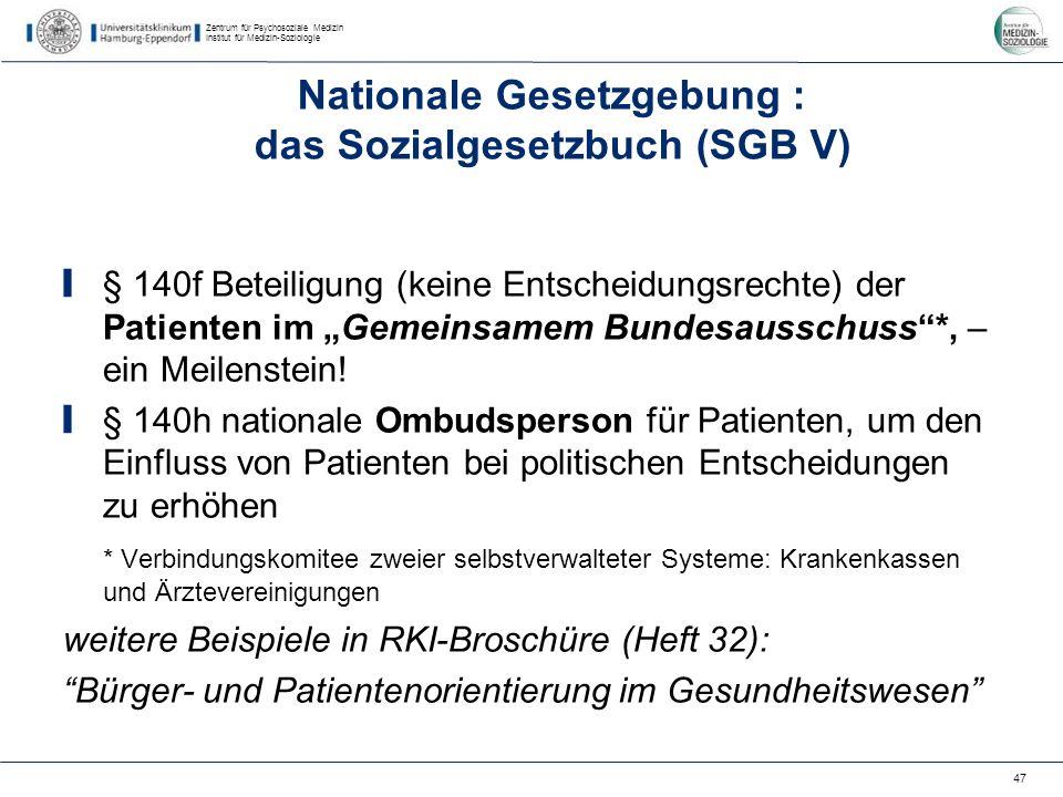 Zentrum für Psychosoziale Medizin Institut für Medizin-Soziologie 47 Nationale Gesetzgebung : das Sozialgesetzbuch (SGB V) § 140f Beteiligung (keine Entscheidungsrechte) der Patienten im Gemeinsamem Bundesausschuss*, – ein Meilenstein.