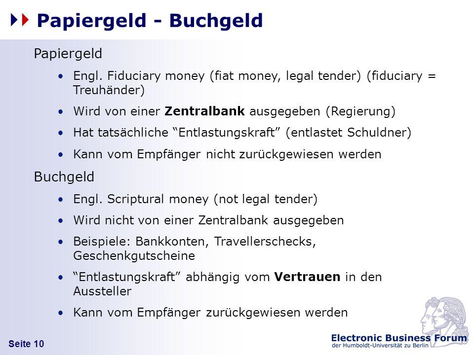 Seite 10 Papiergeld - Buchgeld Papiergeld Engl. Fiduciary money (fiat money, legal tender) (fiduciary = Treuhänder) Wird von einer Zentralbank ausgege