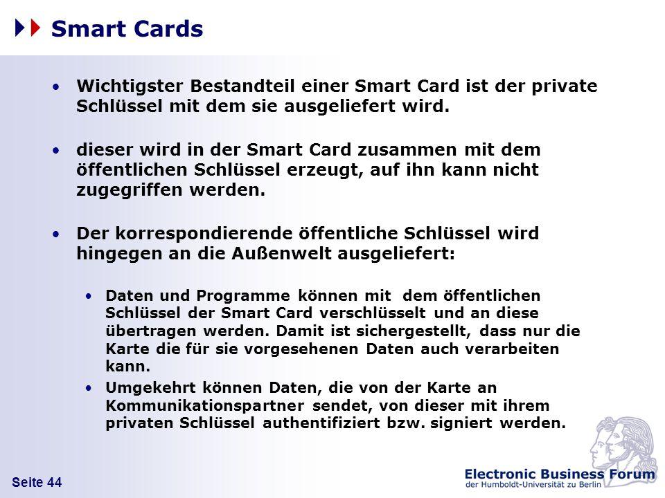 Seite 44 Smart Cards Wichtigster Bestandteil einer Smart Card ist der private Schlüssel mit dem sie ausgeliefert wird. dieser wird in der Smart Card z
