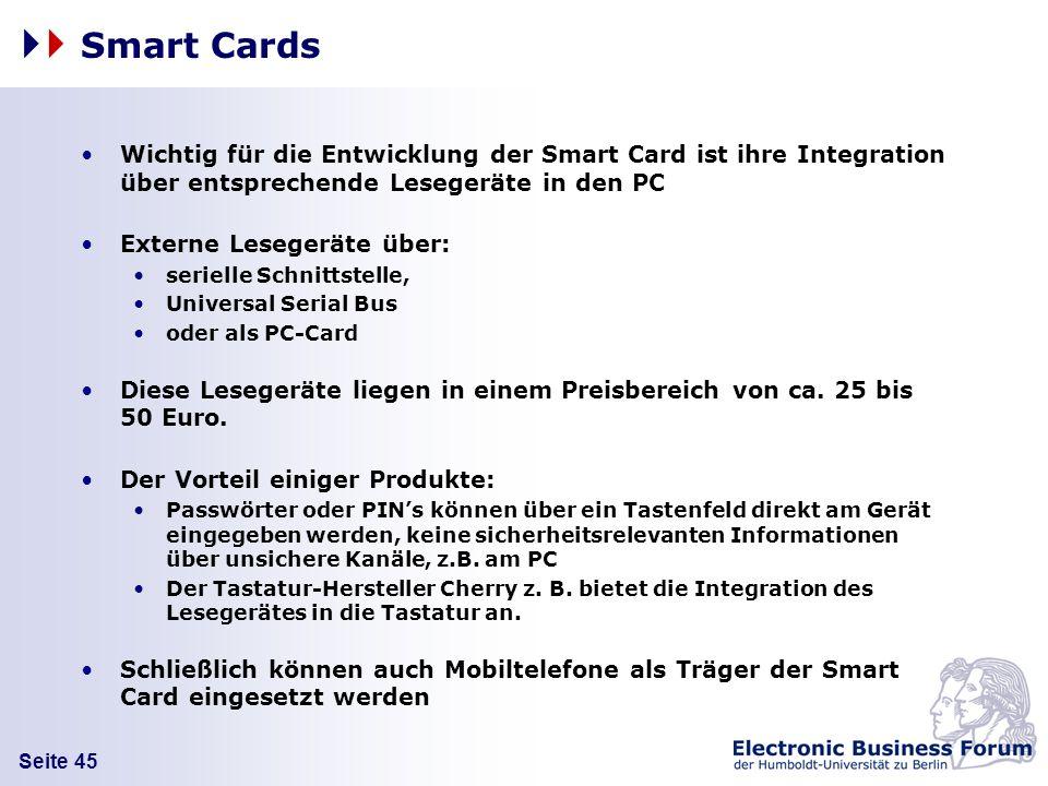 Seite 45 Smart Cards Wichtig für die Entwicklung der Smart Card ist ihre Integration über entsprechende Lesegeräte in den PC Externe Lesegeräte über: