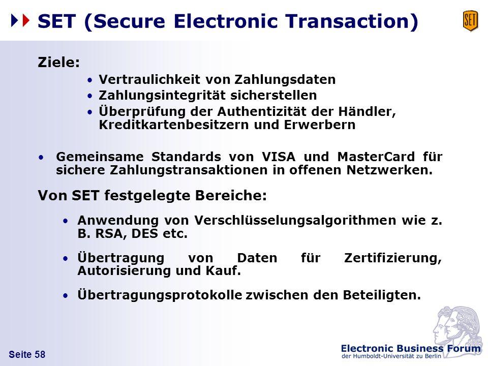Seite 58 SET (Secure Electronic Transaction) Ziele: Vertraulichkeit von Zahlungsdaten Zahlungsintegrität sicherstellen Überprüfung der Authentizität d