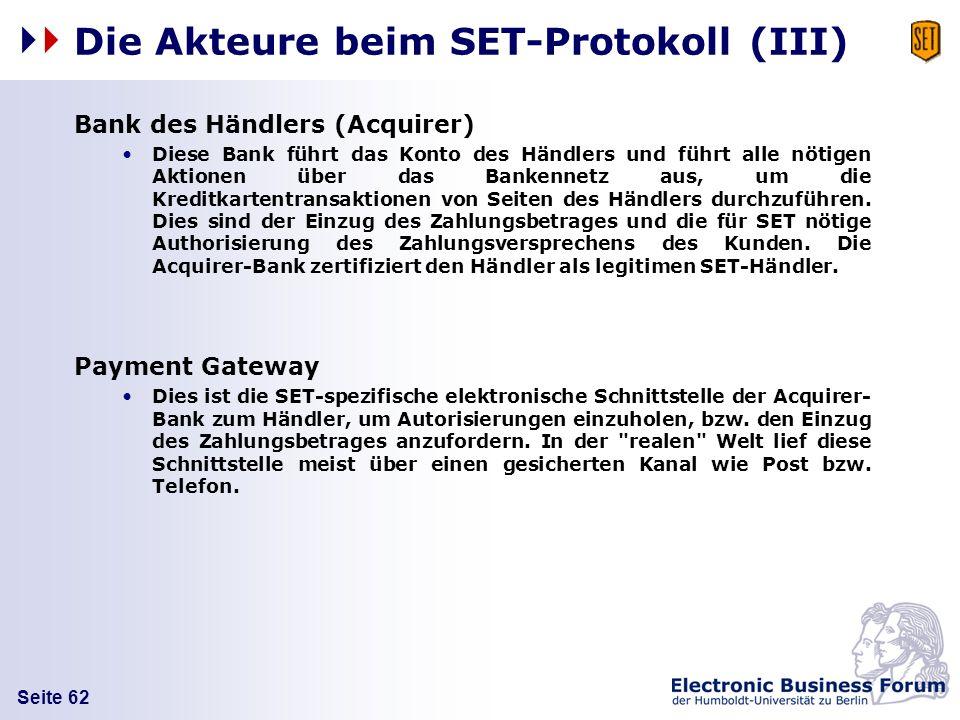 Seite 62 Die Akteure beim SET-Protokoll (III) Bank des Händlers (Acquirer) Diese Bank führt das Konto des Händlers und führt alle nötigen Aktionen übe