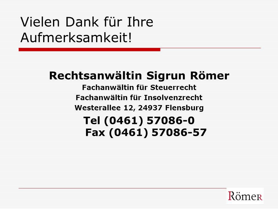 Vielen Dank für Ihre Aufmerksamkeit! Rechtsanwältin Sigrun Römer Fachanwältin für Steuerrecht Fachanwältin für Insolvenzrecht Westerallee 12, 24937 Fl
