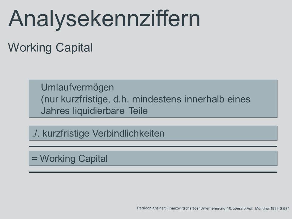 Umlaufvermögen (nur kurzfristige, d.h. mindestens innerhalb eines Jahres liquidierbare Teile./. kurzfristige Verbindlichkeiten = Working Capital Perri