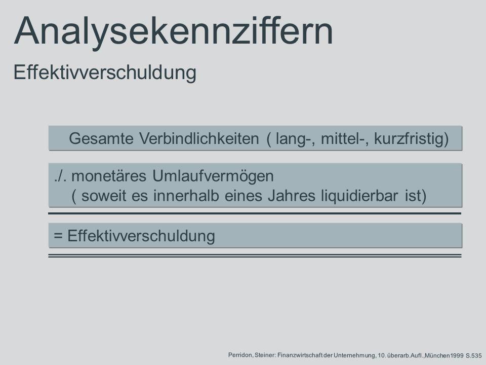 Gesamte Verbindlichkeiten ( lang-, mittel-, kurzfristig)./. monetäres Umlaufvermögen ( soweit es innerhalb eines Jahres liquidierbar ist) = Effektivve