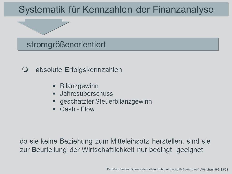 Systematik für Kennzahlen der Finanzanalyse stromgrößenorientiert sie stellen eine Beziehung zum Mitteleinsatz her, daher sind sie zur Beurteilung der Wirtschaftlichkeit geeignet relative Erfolgskennzahlen Perridon, Steiner: Finanzwirtschaft der Unternehmung, 10.