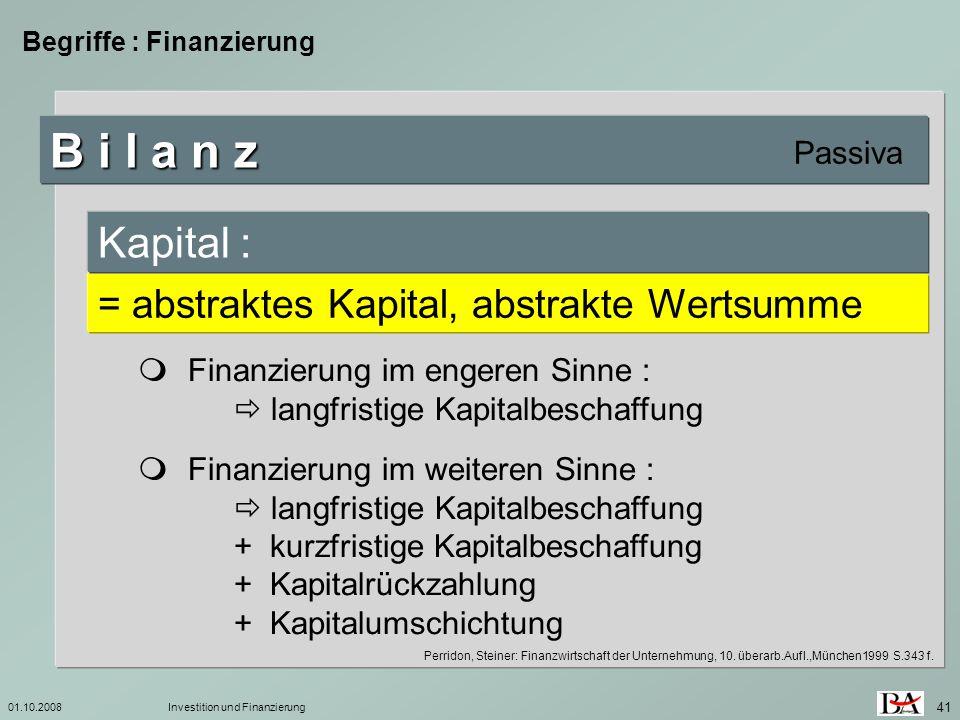 01.10.2008Investition und Finanzierung 41 Begriffe : Finanzierung B i l a n z Passiva = abstraktes Kapital, abstrakte Wertsumme Kapital : Finanzierung