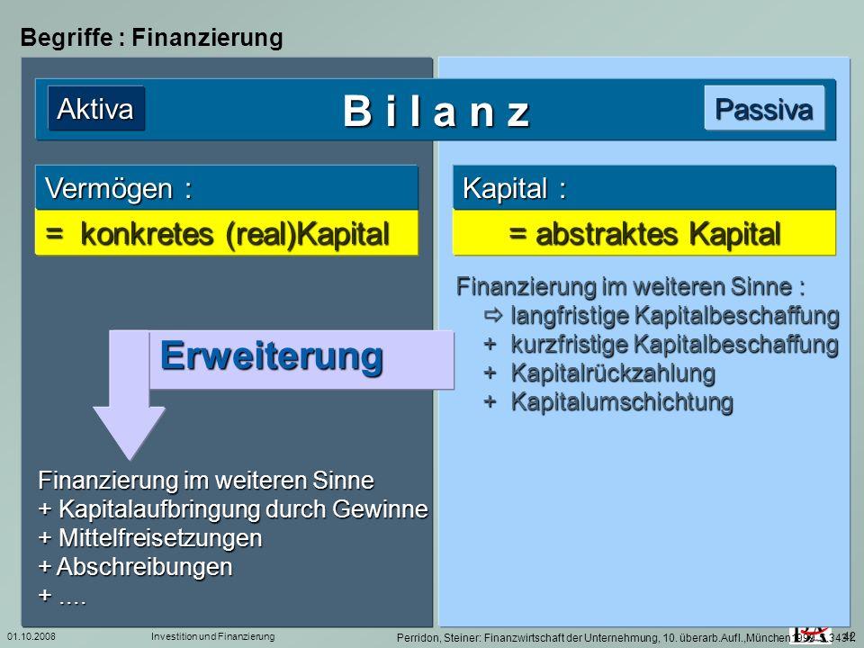 01.10.2008Investition und Finanzierung 42 Begriffe : Finanzierung B i l a n z PassivaAktiva = konkretes (real)Kapital = abstraktes Kapital Vermögen :