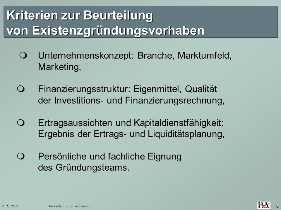 01.10.2008Investition und Finanzierung 6 Kriterien zur Beurteilung von Existenzgründungsvorhaben Unternehmenskonzept: Branche, Marktumfeld, Marketing,