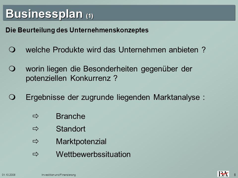 01.10.2008Investition und Finanzierung 8 Die Beurteilung des Unternehmenskonzeptes Businessplan (1) welche Produkte wird das Unternehmen anbieten ? wo