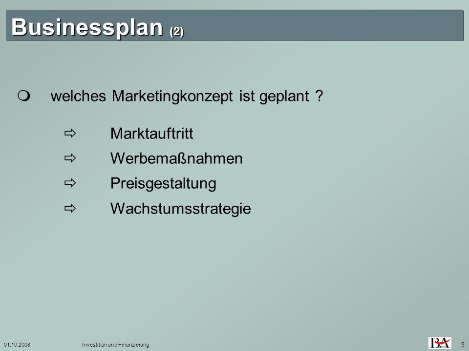 01.10.2008Investition und Finanzierung 9 Businessplan (2) welches Marketingkonzept ist geplant ? Marktauftritt Werbemaßnahmen Preisgestaltung Wachstum