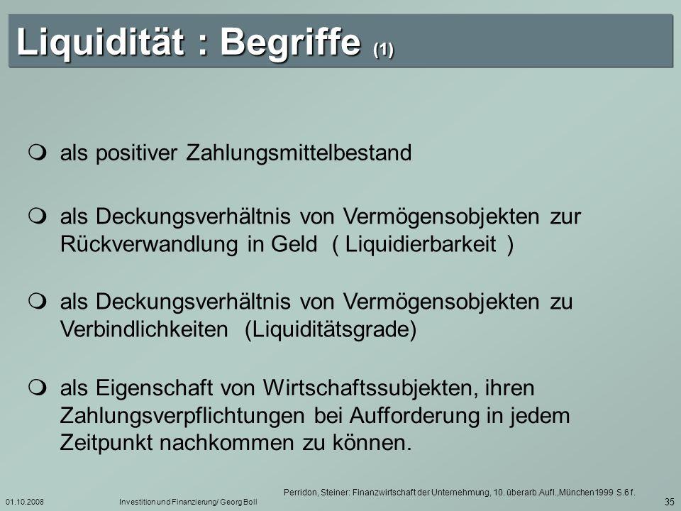 01.10.2008Investition und Finanzierung/ Georg Boll 36 Liquidität : Begriffe (2) Liquidität Fähigkeit der Unternehmung, die zwingend fälligen Verbindlichkeiten jederzeit uneingechränkt erfüllen zu können.