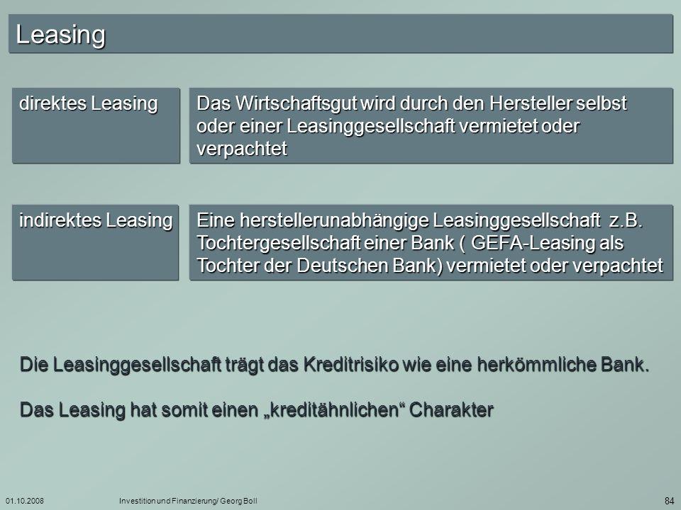 01.10.2008Investition und Finanzierung/ Georg Boll 85 Leasing : Leasinggegenstand Kfz, DV-Anlagen, Werkzeugmaschinen, Ladeneinrichtungen, Baumaschinen….