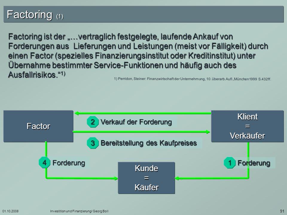 01.10.2008Investition und Finanzierung/ Georg Boll 92 Factoring (2) Factoring-Institute sind häufig Tochtergesellschaften von Kreditinstituten oder Gesellschaften, die weitere Finanzgeschäfte betreiben.