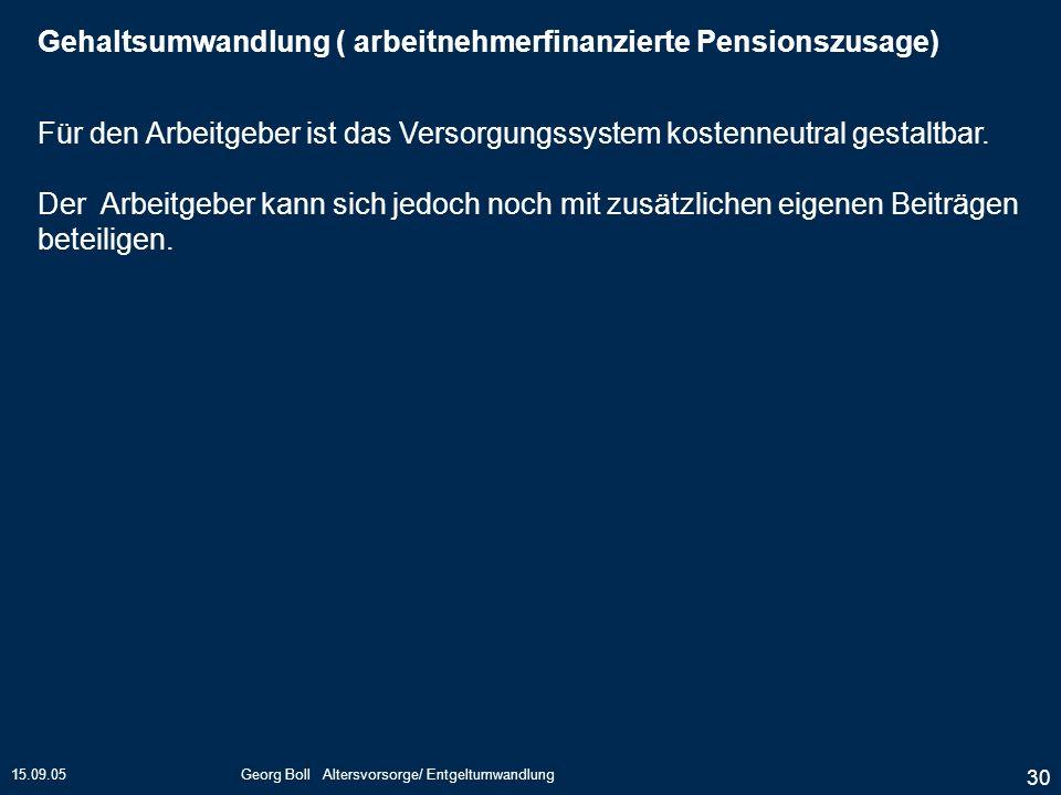 15.09.05Georg Boll Altersvorsorge/ Entgeltumwandlung 30 Für den Arbeitgeber ist das Versorgungssystem kostenneutral gestaltbar. Der Arbeitgeber kann s