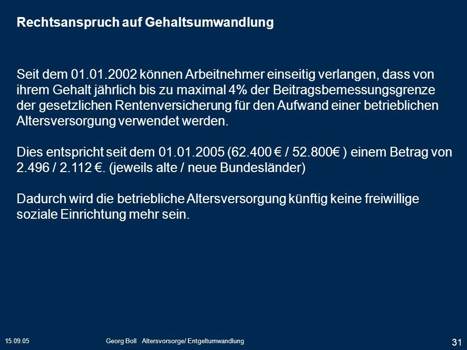 15.09.05Georg Boll Altersvorsorge/ Entgeltumwandlung 31 Seit dem 01.01.2002 können Arbeitnehmer einseitig verlangen, dass von ihrem Gehalt jährlich bi