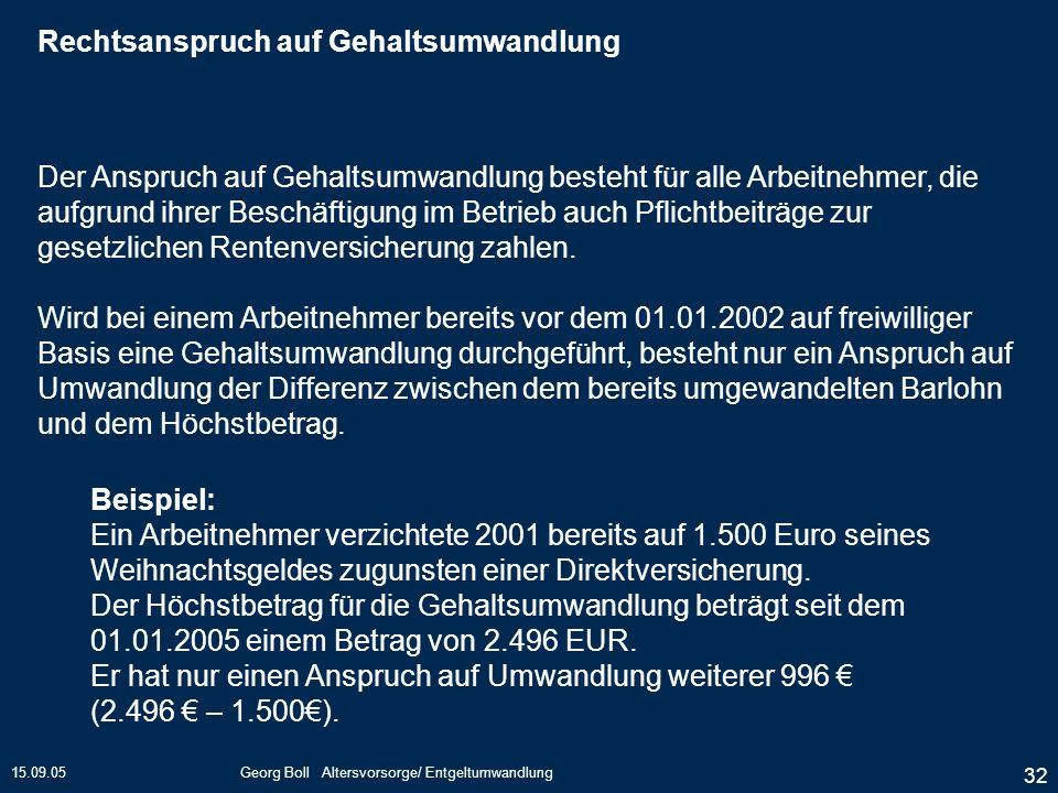 15.09.05Georg Boll Altersvorsorge/ Entgeltumwandlung 32 Der Anspruch auf Gehaltsumwandlung besteht für alle Arbeitnehmer, die aufgrund ihrer Beschäfti