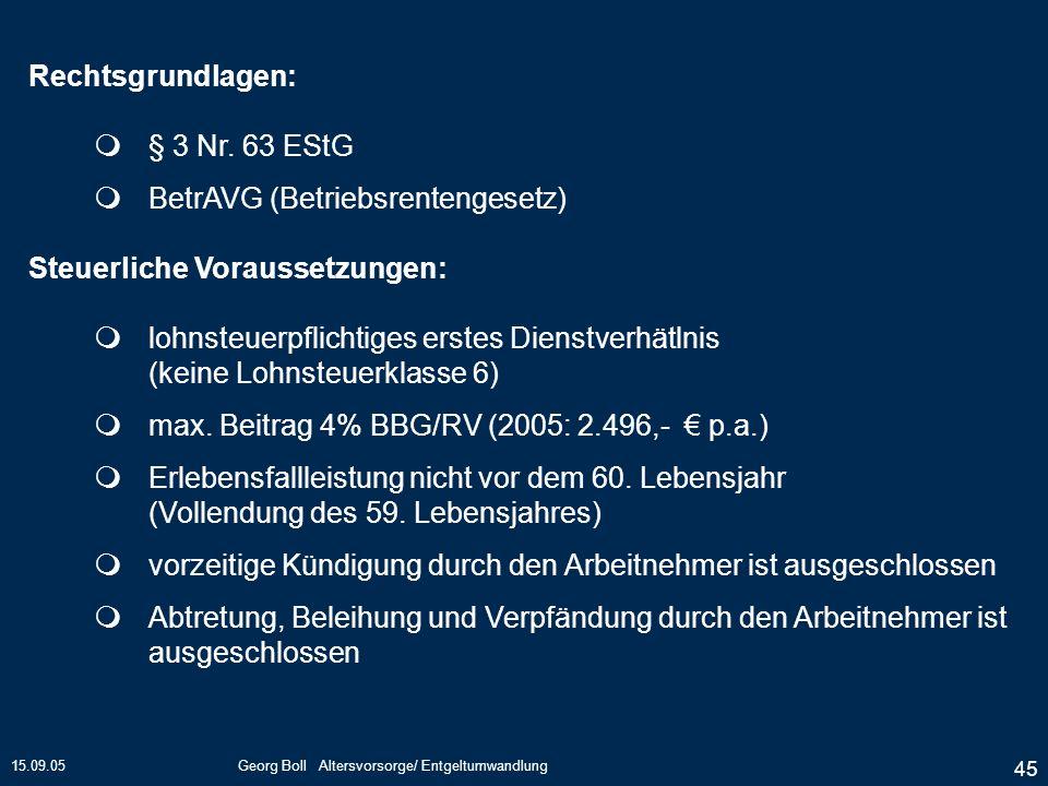 15.09.05Georg Boll Altersvorsorge/ Entgeltumwandlung 45 Rechtsgrundlagen: § 3 Nr. 63 EStG BetrAVG (Betriebsrentengesetz) Steuerliche Voraussetzungen: