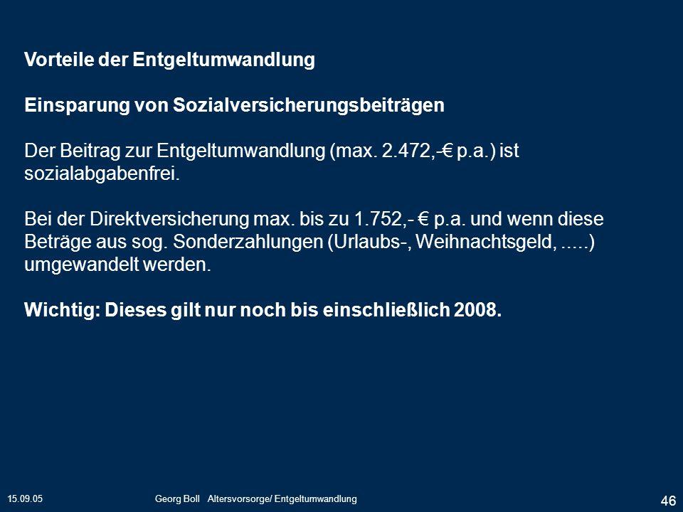 15.09.05Georg Boll Altersvorsorge/ Entgeltumwandlung 46 Vorteile der Entgeltumwandlung Einsparung von Sozialversicherungsbeiträgen Der Beitrag zur Ent