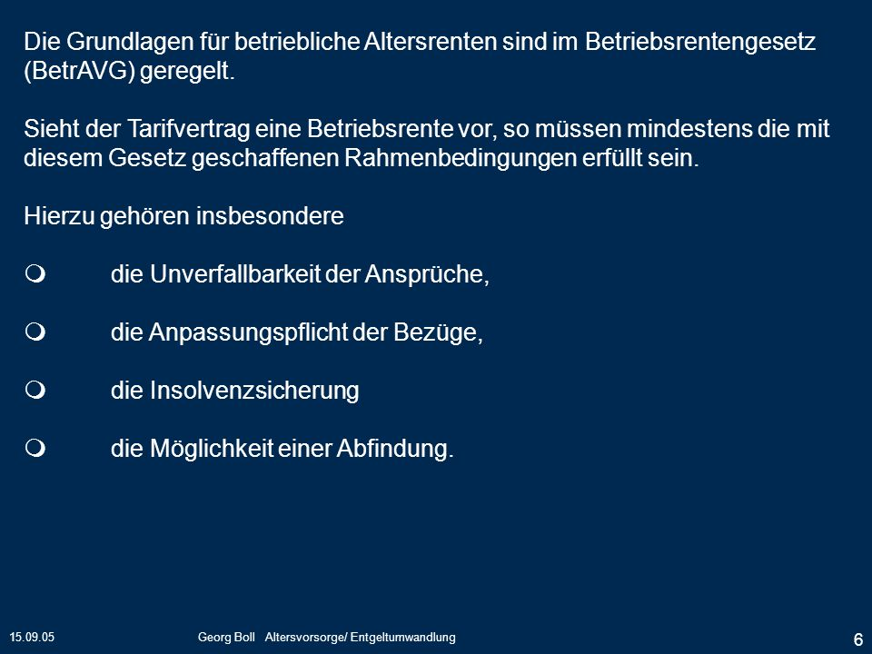 15.09.05Georg Boll Altersvorsorge/ Entgeltumwandlung 6 Die Grundlagen für betriebliche Altersrenten sind im Betriebsrentengesetz (BetrAVG) geregelt. S