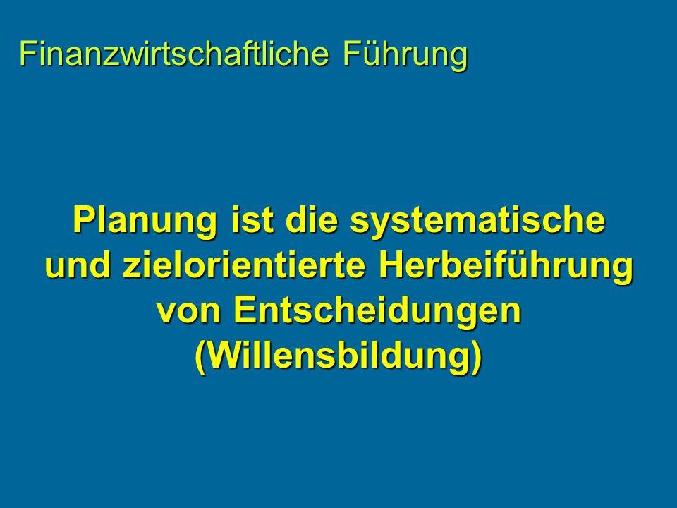 Finanzwirtschaftliche Führung Planung ist die systematische und zielorientierte Herbeiführung von Entscheidungen (Willensbildung)