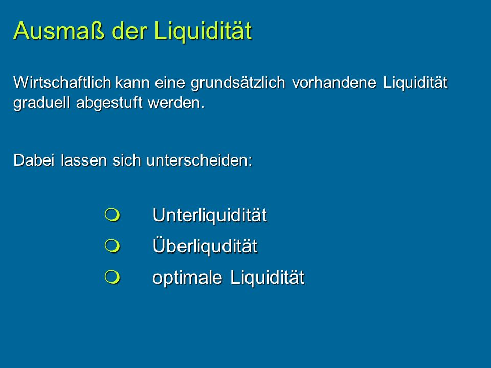 Unterliquidität Unterliquidität Überliqudität Überliqudität optimale Liquidität optimale Liquidität Ausmaß der Liquidität Wirtschaftlich kann eine grundsätzlich vorhandene Liquidität graduell abgestuft werden.
