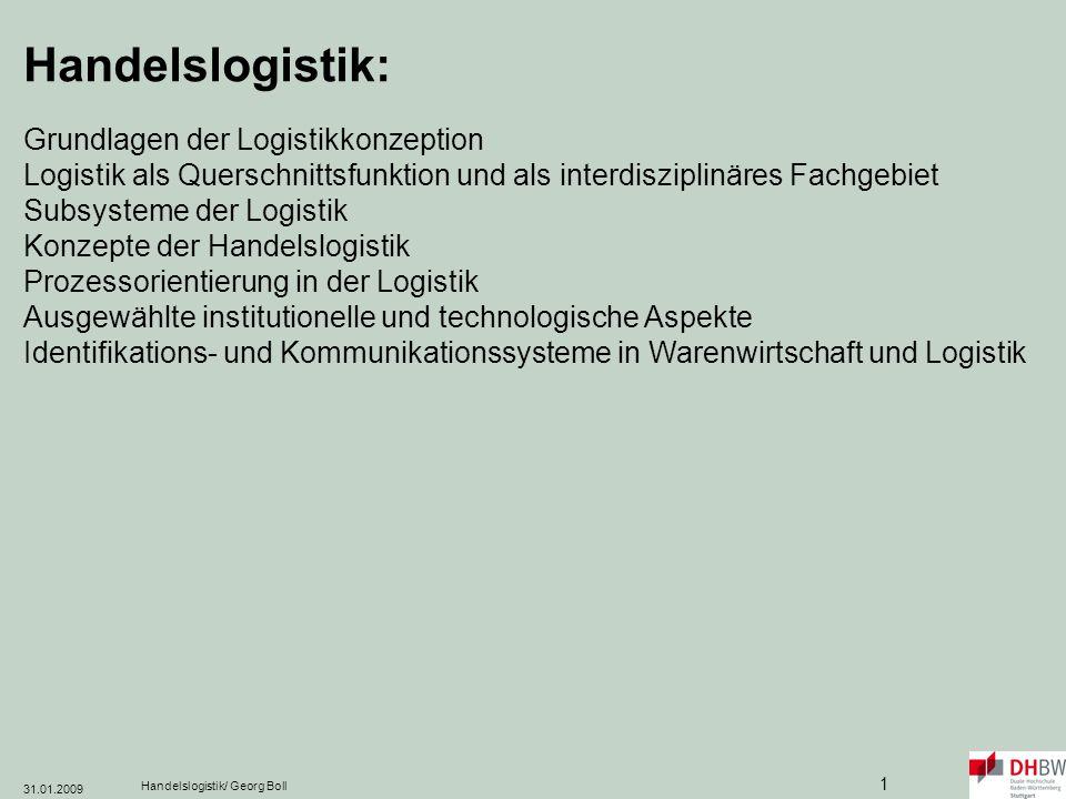 31.01.2009 Handelslogistik/ Georg Boll 92 Electronic Data Interchange (EDI, Elektronischer Datenaustausch): Papierloser, elektronischer Austausch von Daten zwischen Betrieben (Bestellungen, Rechnungen, Lieferscheine…) ECR zielt durch Schaffung einheitlicher Standards auf die Optimierung der gesamten Versorgungskette : Efficient Unit Loads (EUL, Effiziente Warenbündelung): einheitliche Gestaltung von Transportverpackungen und Verpackungsträgern European Article Number (EAN, Europäische Artikelnummer): dient der Identifikation von Produkten