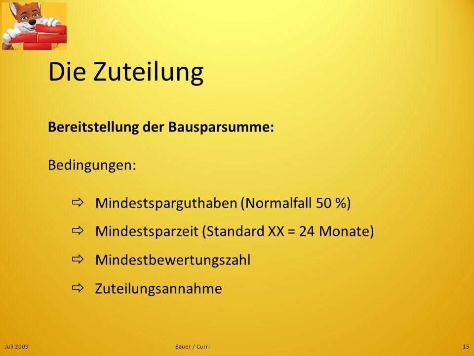 Juli 2009Bauer / Curri15 Die Zuteilung Bereitstellung der Bausparsumme: Bedingungen: Mindestsparguthaben (Normalfall 50 %) Mindestsparzeit (Standard X