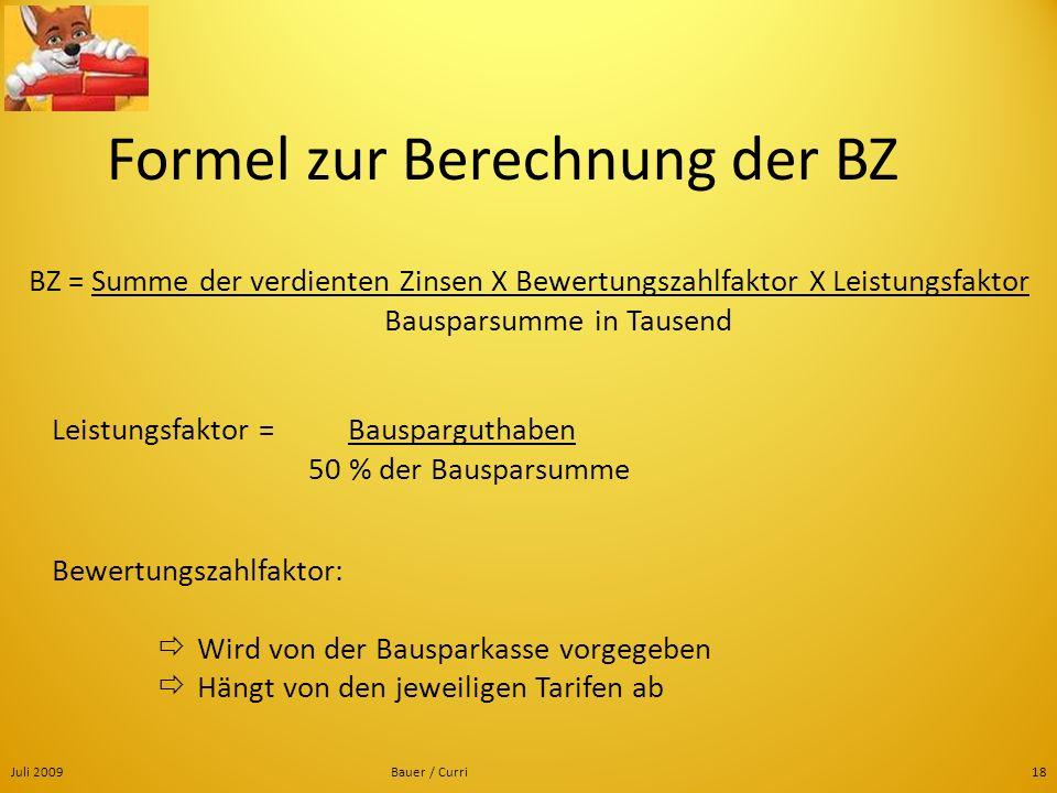 Juli 2009Bauer / Curri18 Formel zur Berechnung der BZ BZ = Summe der verdienten Zinsen X Bewertungszahlfaktor X Leistungsfaktor Bausparsumme in Tausen