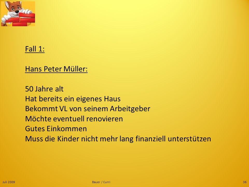 Juli 2009Bauer / Curri36 Fall 1: Hans Peter Müller: 50 Jahre alt Hat bereits ein eigenes Haus Bekommt VL von seinem Arbeitgeber Möchte eventuell renov