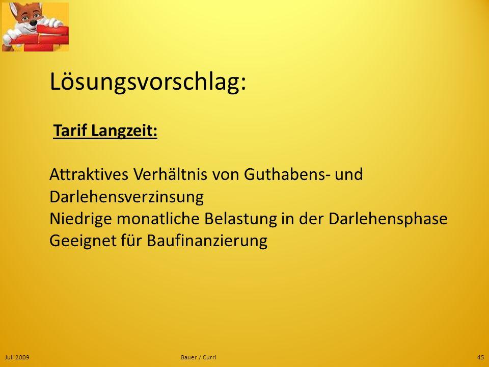 Juli 2009Bauer / Curri45 Lösungsvorschlag: Tarif Langzeit: Attraktives Verhältnis von Guthabens- und Darlehensverzinsung Niedrige monatliche Belastung