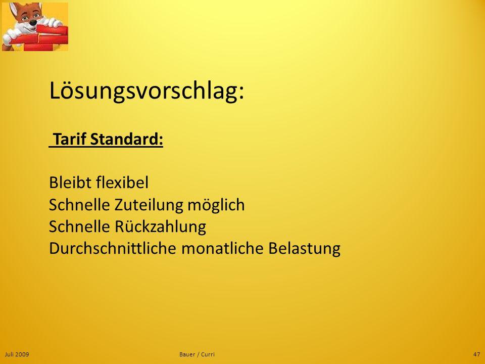 Juli 2009Bauer / Curri47 Lösungsvorschlag: Tarif Standard: Bleibt flexibel Schnelle Zuteilung möglich Schnelle Rückzahlung Durchschnittliche monatlich
